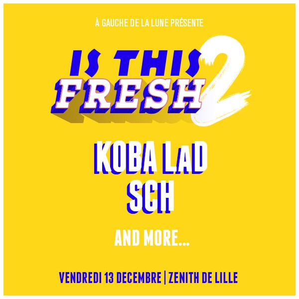 IS THIS FRESH 2 : KOBA LAD + SCH & more - ZENITH LILLE - le 13/12/2019 à 19H30